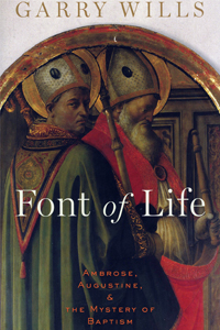 "This is the cover of ""Font of Life: Ambrose, Augustine and the Mystery of Baptism"" by Garry Wills. The book is reviewed by David Gibson. (CNS)"