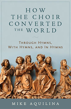 """How the Choir Converted the World: Through Hymns, With Hymns, and In Hymns"" by Mike Aquilina. Emmaus Road Publishing (Steubenville, Ohio, 2016). 162 pages. $18.95."