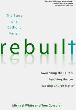 "This is the cover of ""Rebuilt: The Story of a Catholic Parish: Awakening the Faithful, Reaching the Lost, Making the Church Matter"" by Michael White and Tom Corcoran. The book is reviewed by Daniel S. Mulhall."